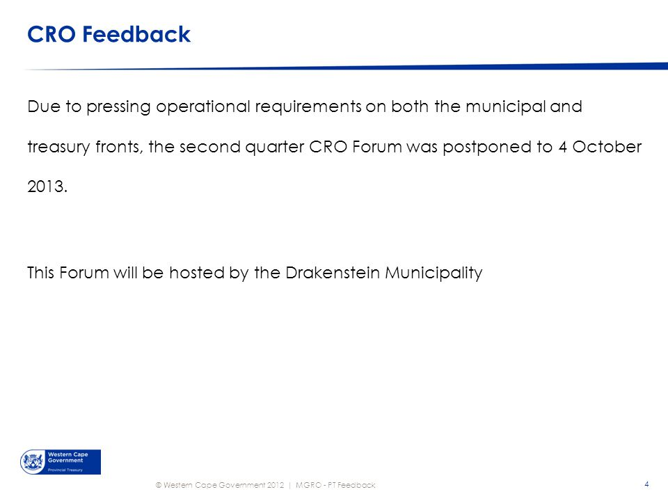 © Western Cape Government 2012 | CRO Feedback 4 MGRO - PT Feedback Due to pressing operational requirements on both the municipal and treasury fronts, the second quarter CRO Forum was postponed to 4 October 2013.