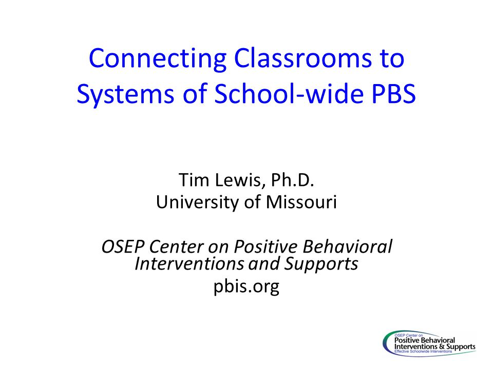 Connecting Classrooms to Systems of School-wide PBS Tim Lewis, Ph.D. University of Missouri OSEP Center on Positive Behavioral Interventions and Suppo