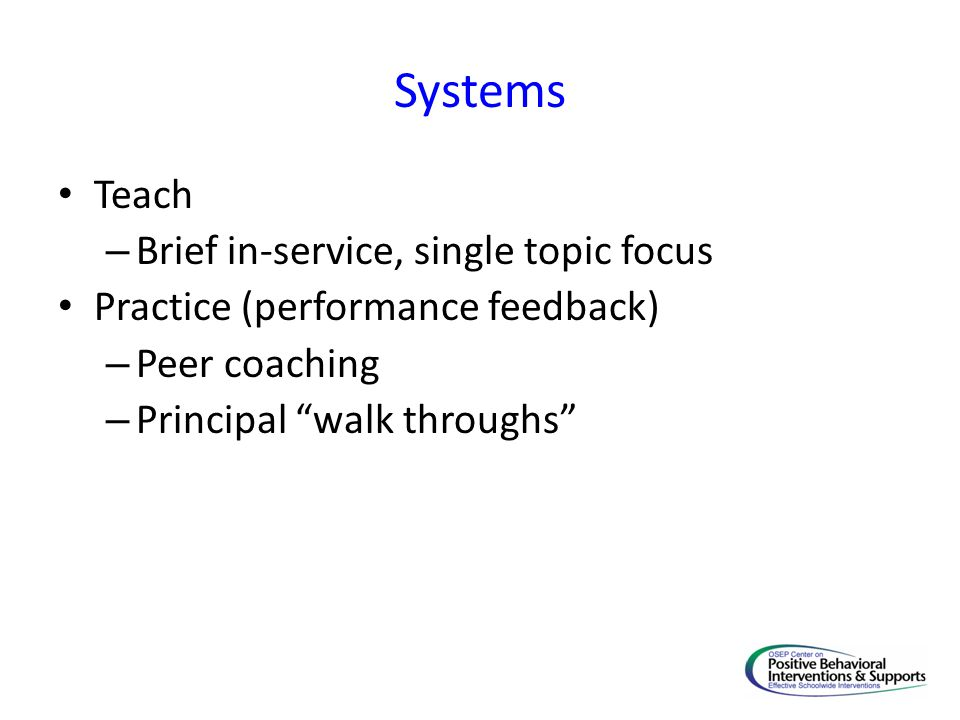 Systems Teach – Brief in-service, single topic focus Practice (performance feedback) – Peer coaching – Principal walk throughs
