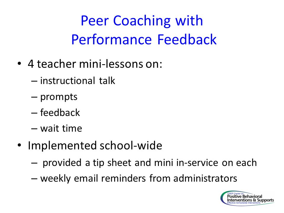 Peer Coaching with Performance Feedback 4 teacher mini-lessons on: – instructional talk – prompts – feedback – wait time Implemented school-wide – pro