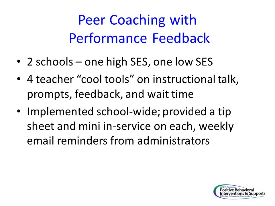 Peer Coaching with Performance Feedback 2 schools – one high SES, one low SES 4 teacher cool tools on instructional talk, prompts, feedback, and wait