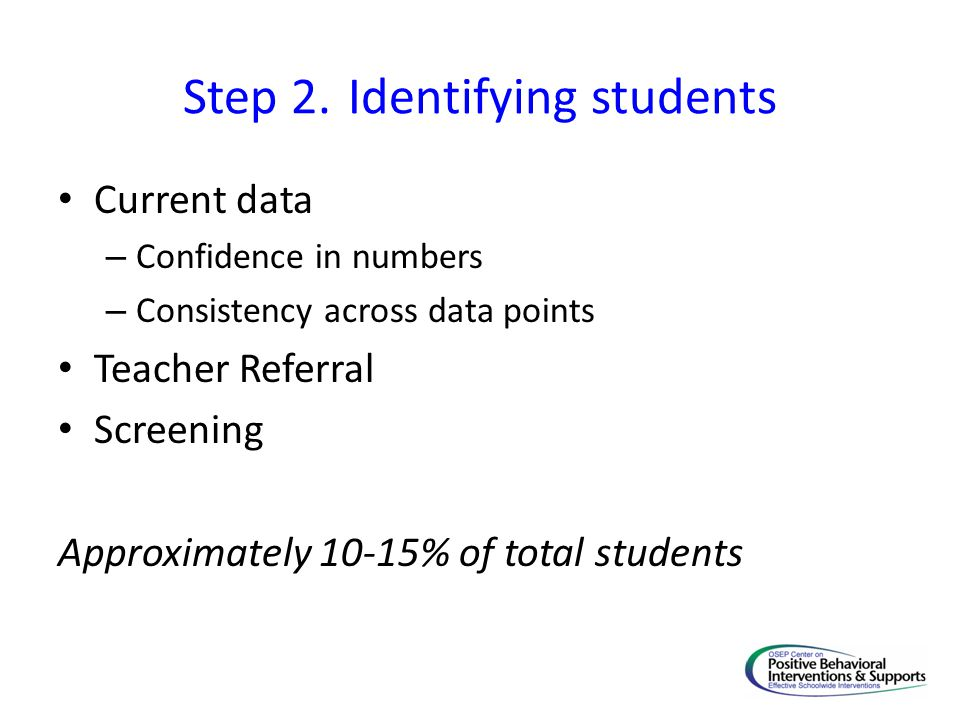Step 2. Identifying students Current data – Confidence in numbers – Consistency across data points Teacher Referral Screening Approximately 10-15% of