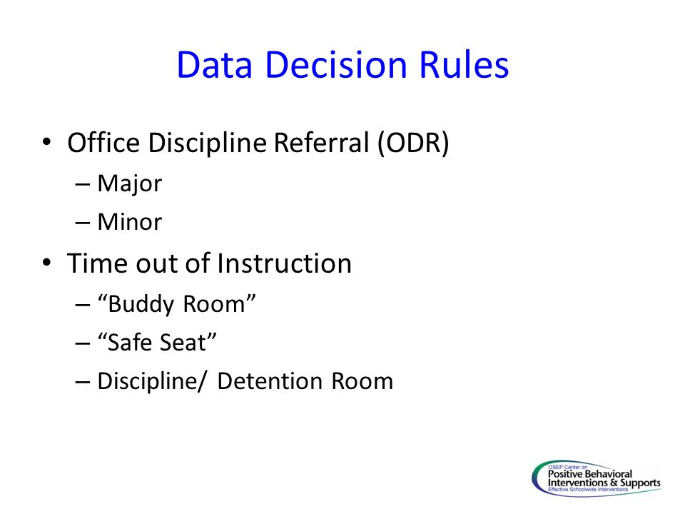 Data Decision Rules Office Discipline Referral (ODR) – Major – Minor Time out of Instruction – Buddy Room – Safe Seat – Discipline/ Detention Room