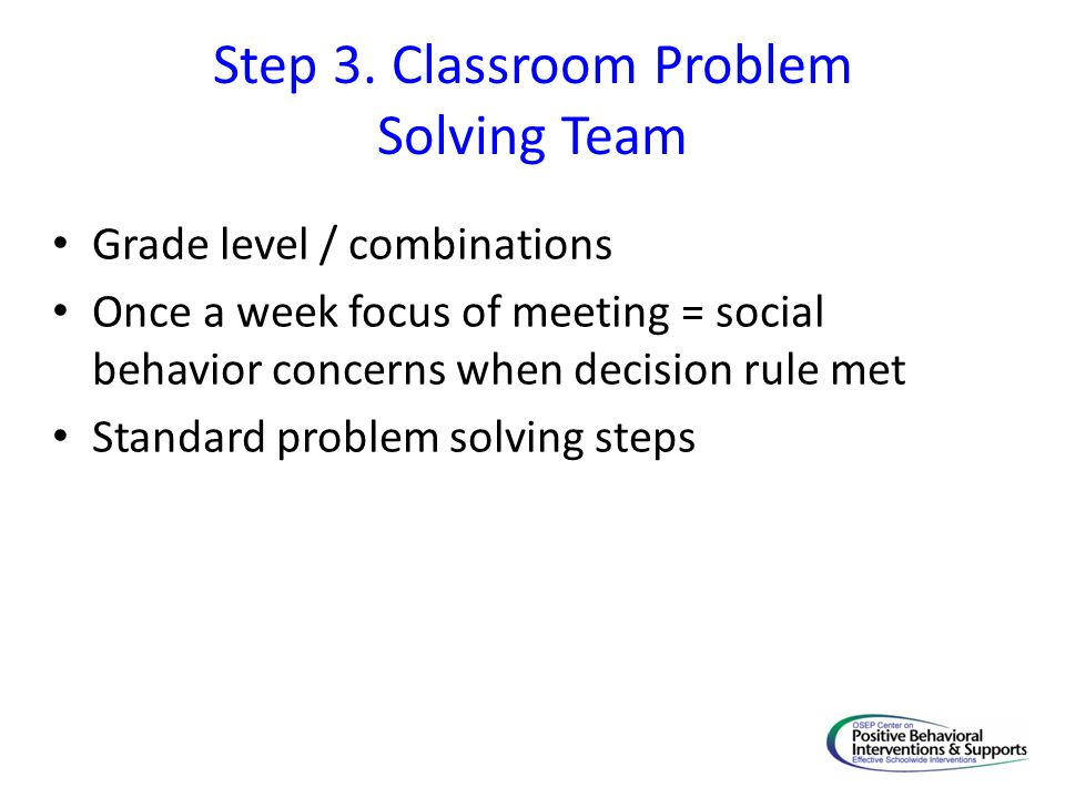 Step 3. Classroom Problem Solving Team Grade level / combinations Once a week focus of meeting = social behavior concerns when decision rule met Stand