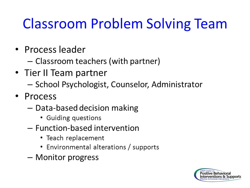 Classroom Problem Solving Team Process leader – Classroom teachers (with partner) Tier II Team partner – School Psychologist, Counselor, Administrator