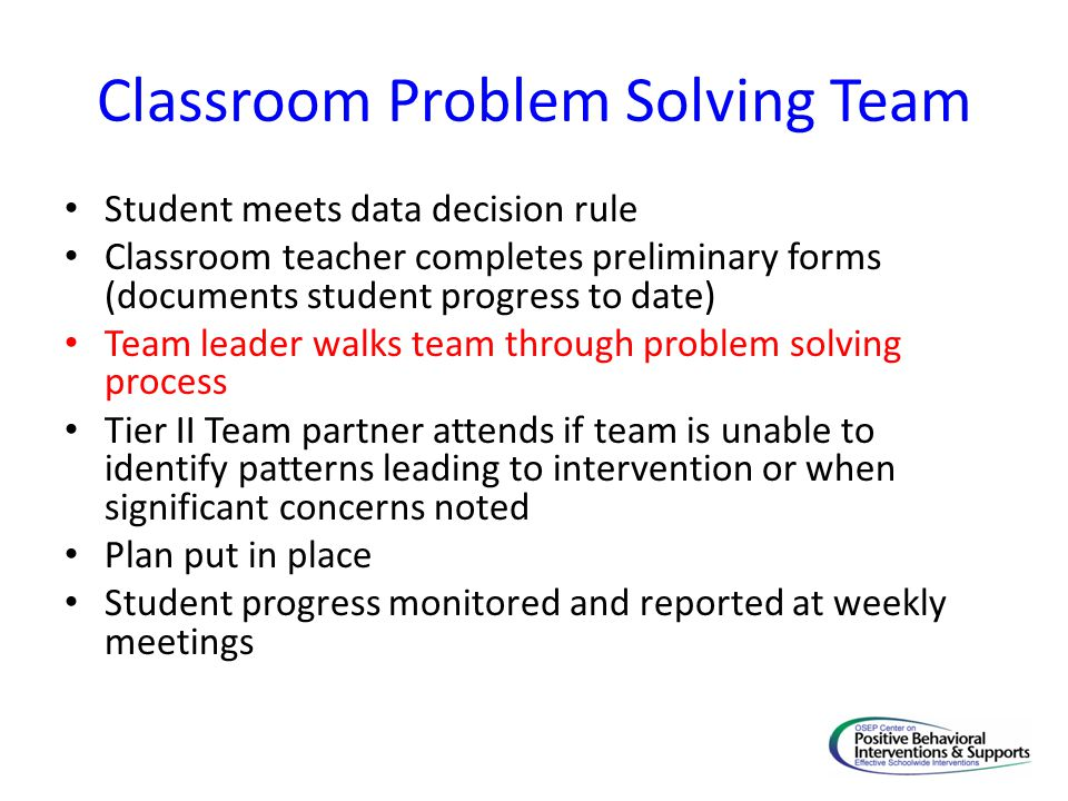 Classroom Problem Solving Team Student meets data decision rule Classroom teacher completes preliminary forms (documents student progress to date) Tea