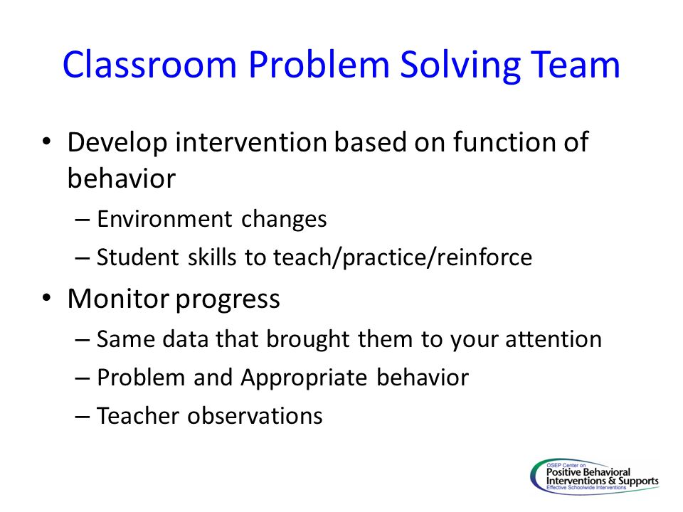 Classroom Problem Solving Team Develop intervention based on function of behavior – Environment changes – Student skills to teach/practice/reinforce M