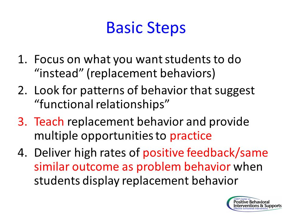 Basic Steps 1.Focus on what you want students to do instead (replacement behaviors) 2.Look for patterns of behavior that suggest functional relationsh