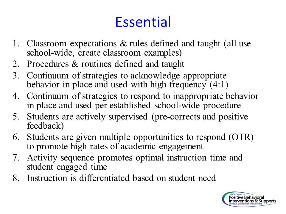 Essential 1.Classroom expectations & rules defined and taught (all use school-wide, create classroom examples) 2.Procedures & routines defined and tau