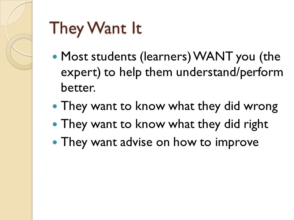 They Want It Most students (learners) WANT you (the expert) to help them understand/perform better.