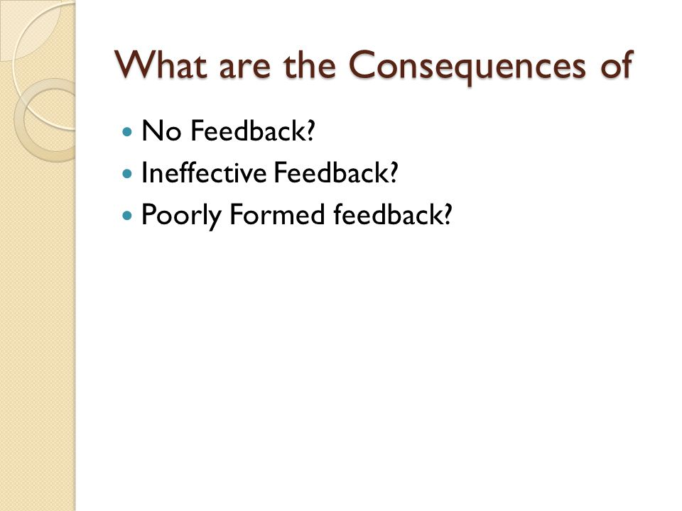 What are the Consequences of No Feedback? Ineffective Feedback? Poorly Formed feedback?