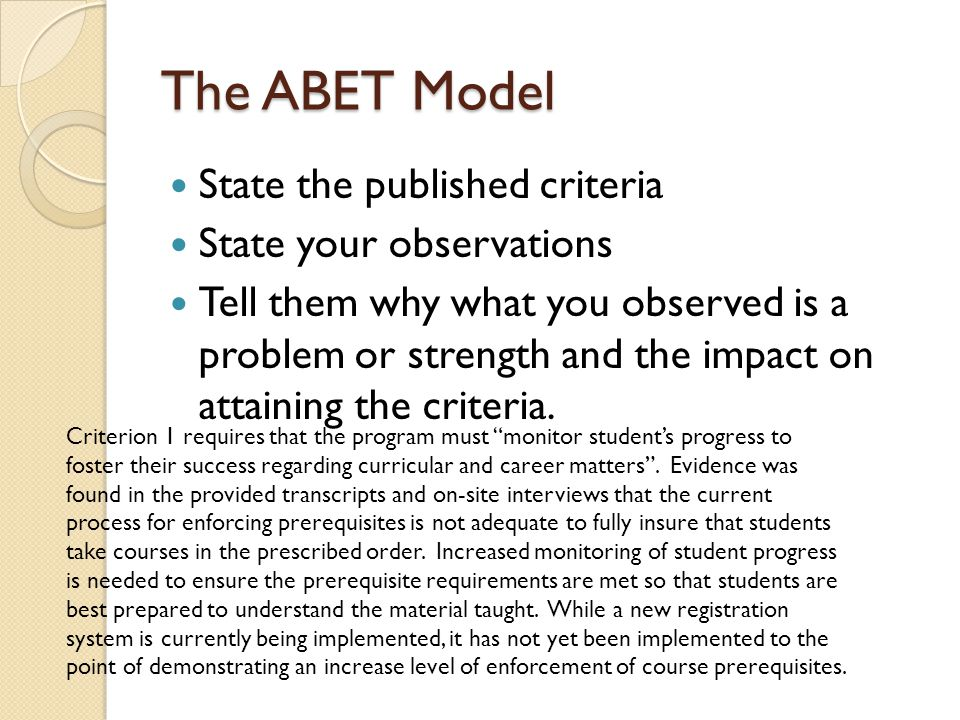 The ABET Model State the published criteria State your observations Tell them why what you observed is a problem or strength and the impact on attaining the criteria.