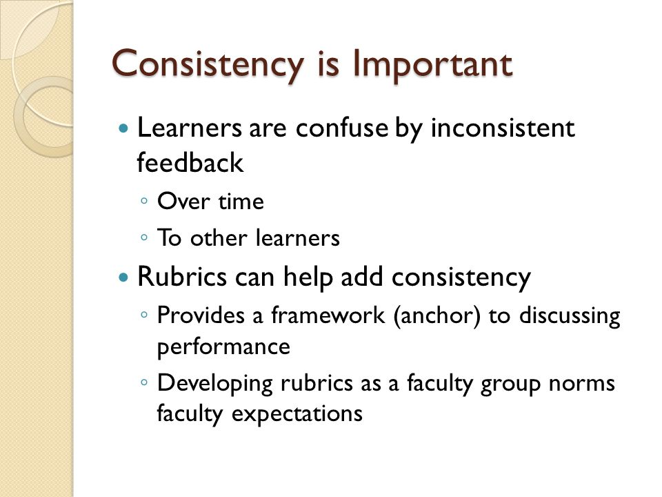 Consistency is Important Learners are confuse by inconsistent feedback Over time To other learners Rubrics can help add consistency Provides a framework (anchor) to discussing performance Developing rubrics as a faculty group norms faculty expectations