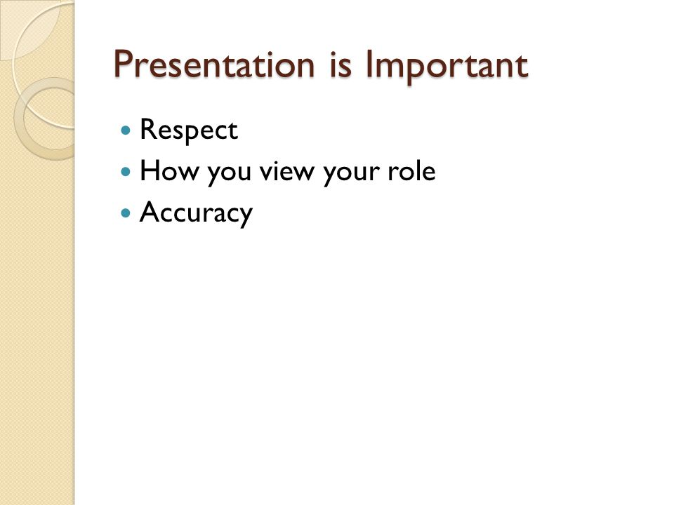 Presentation is Important Respect How you view your role Accuracy