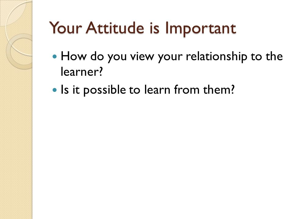 Your Attitude is Important How do you view your relationship to the learner? Is it possible to learn from them?