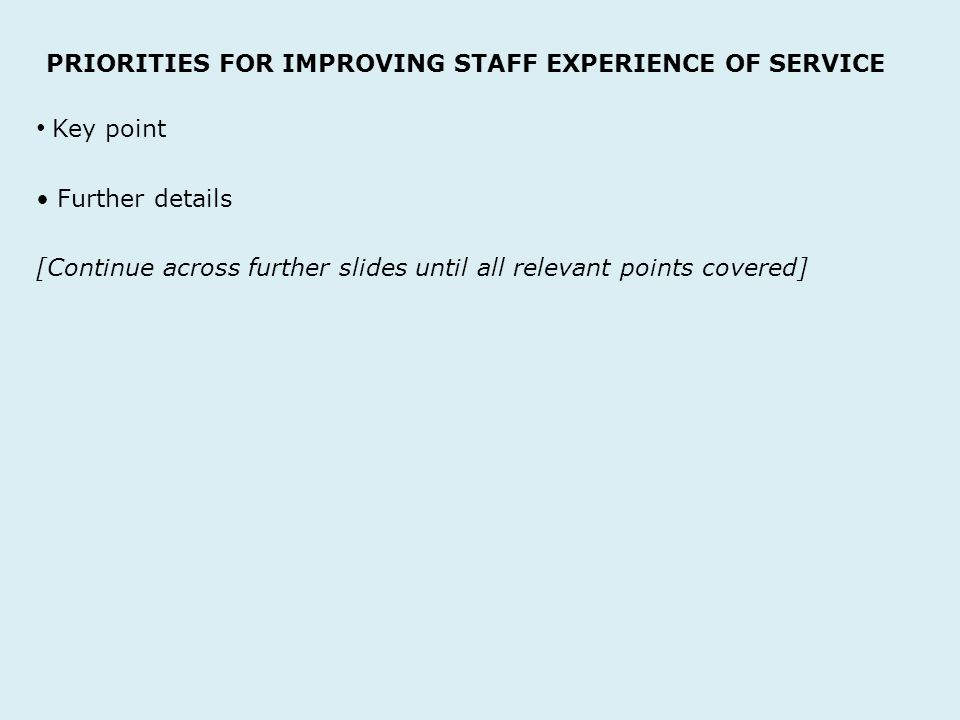 PRIORITIES FOR IMPROVING STAFF EXPERIENCE OF SERVICE Key point Further details [Continue across further slides until all relevant points covered]