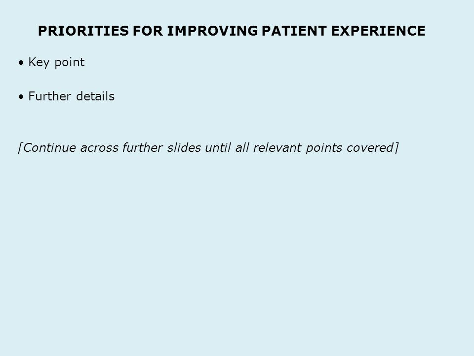 PRIORITIES FOR IMPROVING PATIENT EXPERIENCE Key point Further details [Continue across further slides until all relevant points covered]