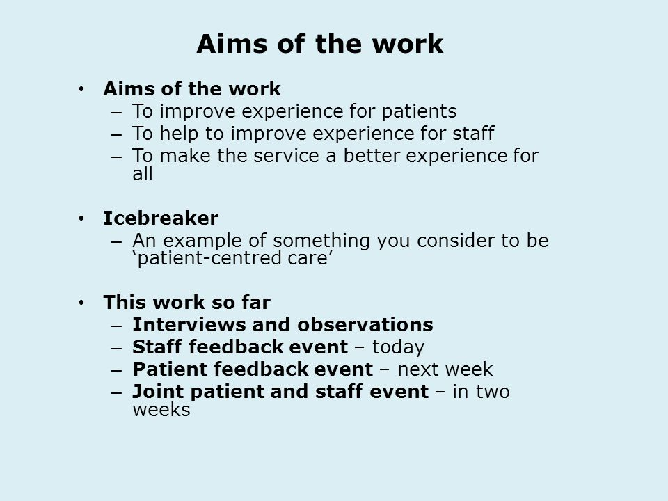 Aims of the work – To improve experience for patients – To help to improve experience for staff – To make the service a better experience for all Icebreaker – An example of something you consider to be patient-centred care This work so far – Interviews and observations – Staff feedback event – today – Patient feedback event – next week – Joint patient and staff event – in two weeks