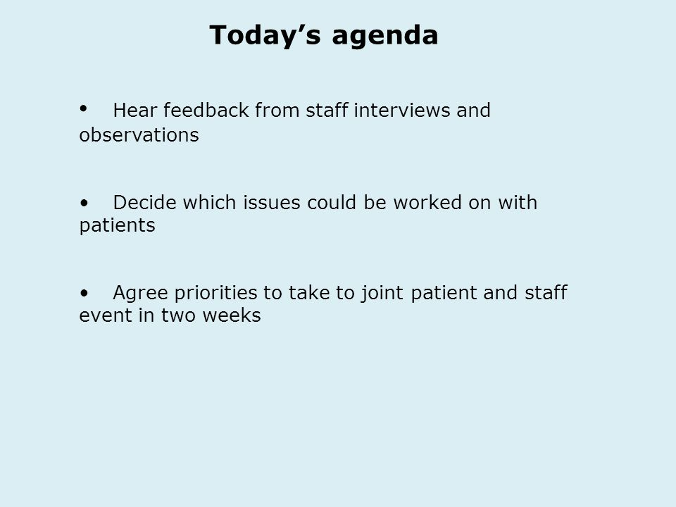 Todays agenda Hear feedback from staff interviews and observations Decide which issues could be worked on with patients Agree priorities to take to joint patient and staff event in two weeks