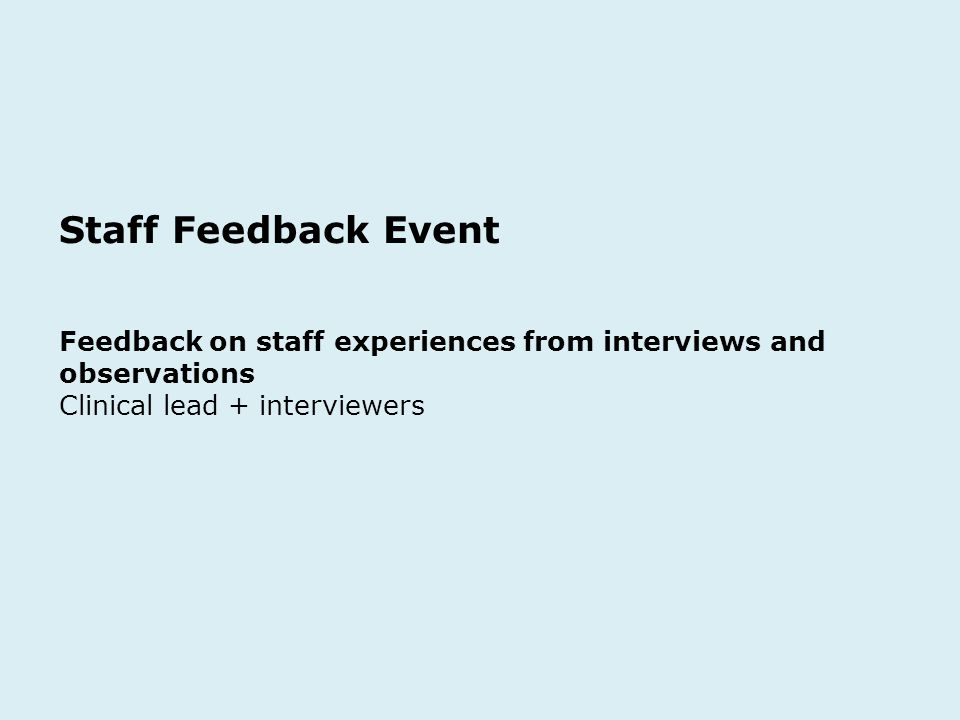 Staff Feedback Event Feedback on staff experiences from interviews and observations Clinical lead + interviewers