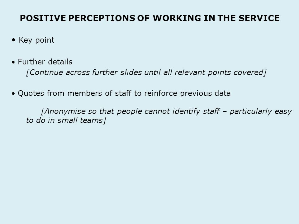 POSITIVE PERCEPTIONS OF WORKING IN THE SERVICE Key point Further details [Continue across further slides until all relevant points covered] Quotes from members of staff to reinforce previous data [Anonymise so that people cannot identify staff – particularly easy to do in small teams]