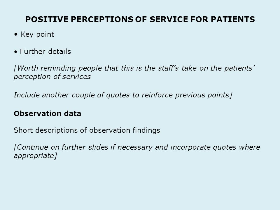 POSITIVE PERCEPTIONS OF SERVICE FOR PATIENTS Key point Further details [Worth reminding people that this is the staffs take on the patients perception of services Include another couple of quotes to reinforce previous points] Observation data Short descriptions of observation findings [Continue on further slides if necessary and incorporate quotes where appropriate]