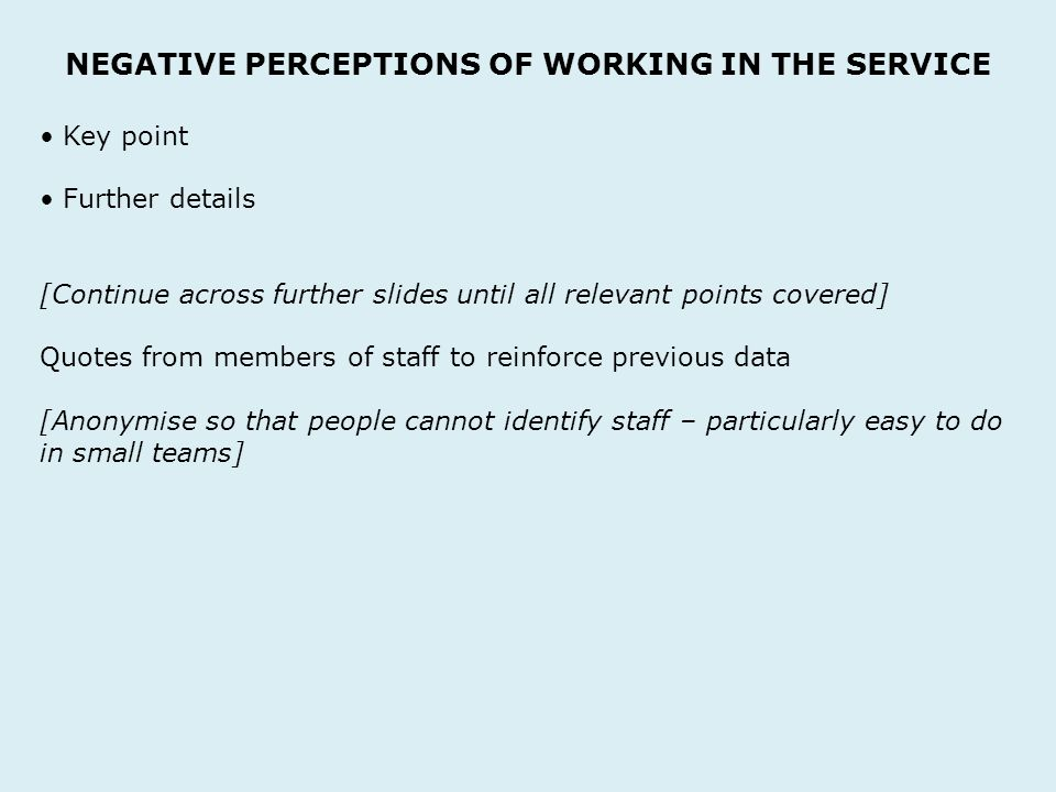 NEGATIVE PERCEPTIONS OF WORKING IN THE SERVICE Key point Further details [Continue across further slides until all relevant points covered] Quotes from members of staff to reinforce previous data [Anonymise so that people cannot identify staff – particularly easy to do in small teams]