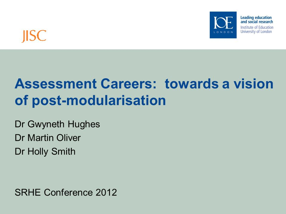 Assessment Careers: towards a vision of post-modularisation Dr Gwyneth Hughes Dr Martin Oliver Dr Holly Smith SRHE Conference 2012