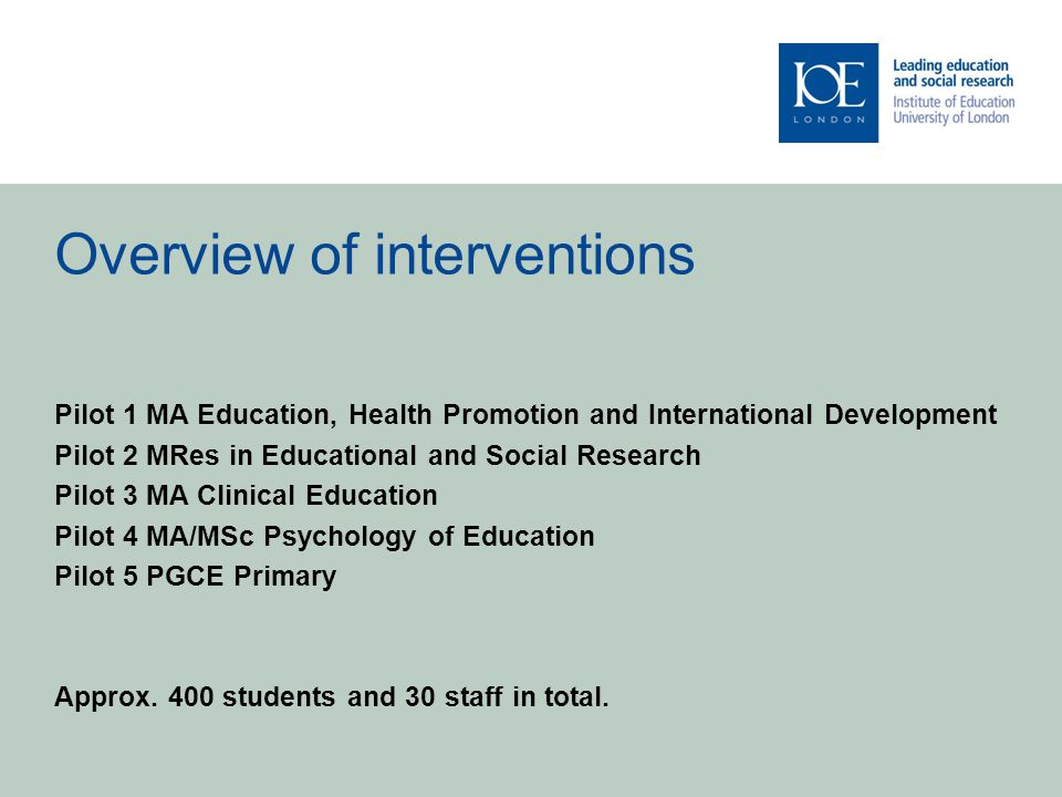 Overview of interventions Pilot 1 MA Education, Health Promotion and International Development Pilot 2 MRes in Educational and Social Research Pilot 3 MA Clinical Education Pilot 4 MA/MSc Psychology of Education Pilot 5 PGCE Primary Approx.