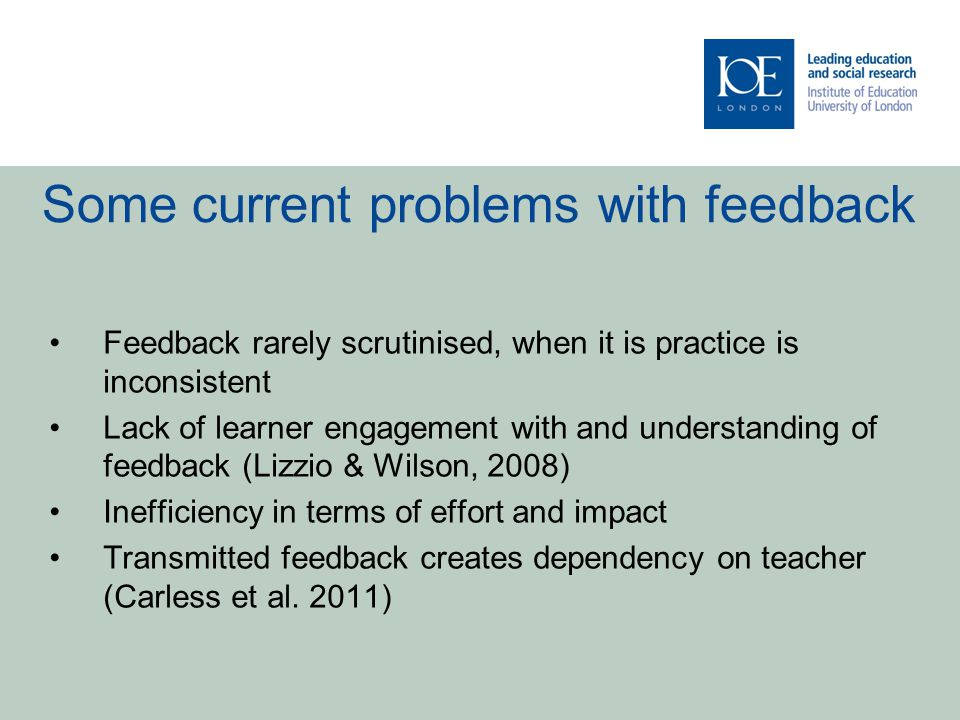 Some current problems with feedback Feedback rarely scrutinised, when it is practice is inconsistent Lack of learner engagement with and understanding