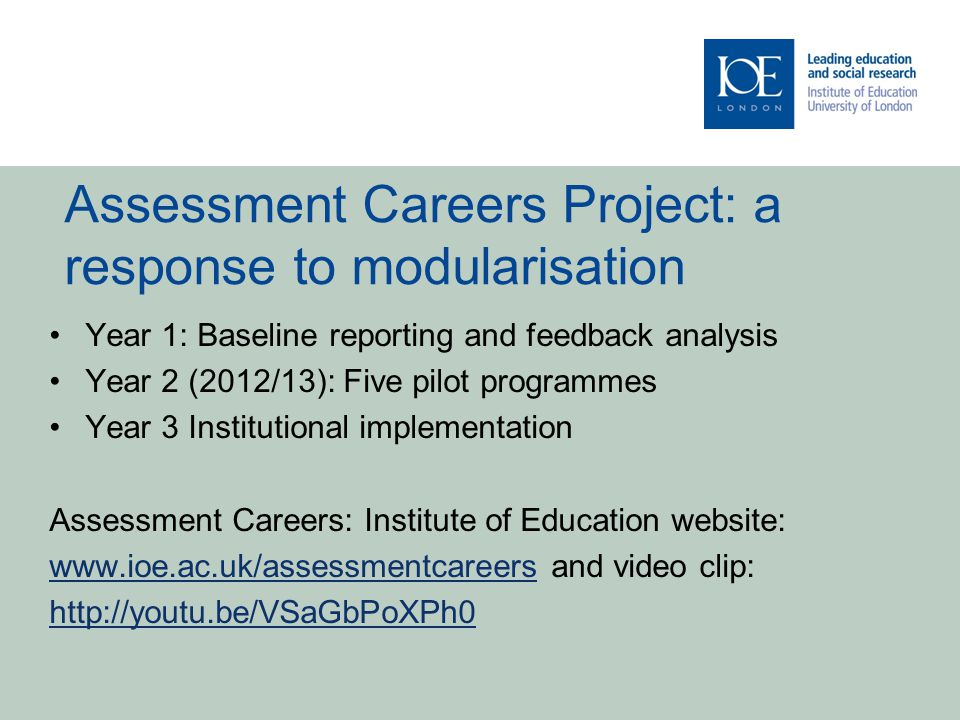 Assessment Careers Project: a response to modularisation Year 1: Baseline reporting and feedback analysis Year 2 (2012/13): Five pilot programmes Year 3 Institutional implementation Assessment Careers: Institute of Education website: www.ioe.ac.uk/assessmentcareerswww.ioe.ac.uk/assessmentcareers and video clip: http://youtu.be/VSaGbPoXPh0