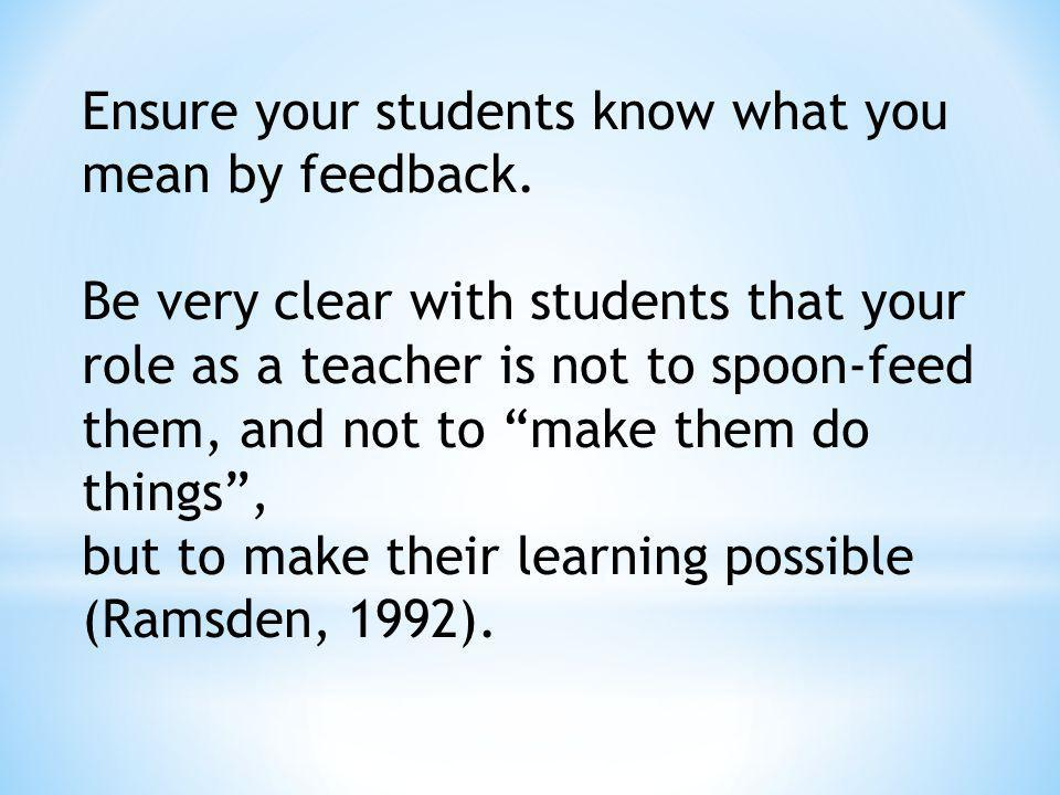 Ensure your students know what you mean by feedback. Be very clear with students that your role as a teacher is not to spoon-feed them, and not to mak