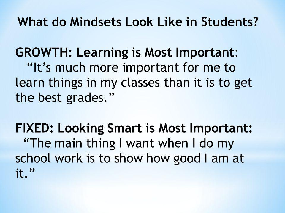 What do Mindsets Look Like in Students? GROWTH: Learning is Most Important: Its much more important for me to learn things in my classes than it is to