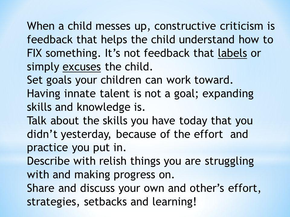 When a child messes up, constructive criticism is feedback that helps the child understand how to FIX something. Its not feedback that labels or simpl