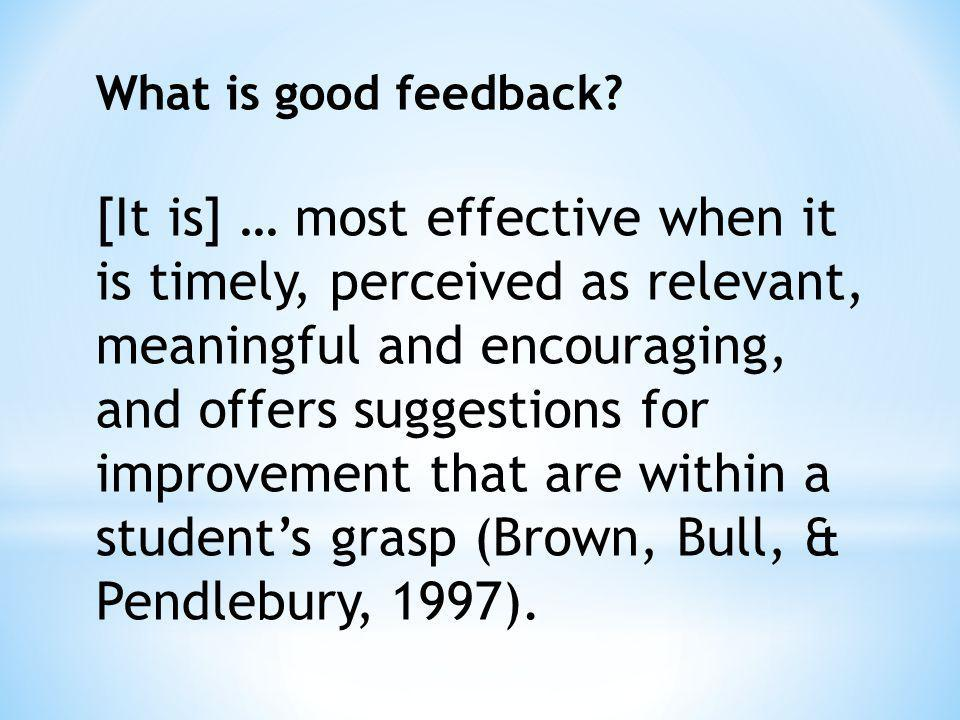 What is good feedback? [It is] … most effective when it is timely, perceived as relevant, meaningful and encouraging, and offers suggestions for impro