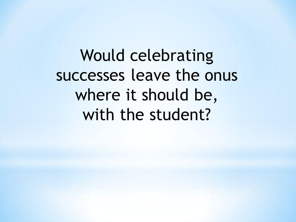 Would celebrating successes leave the onus where it should be, with the student?