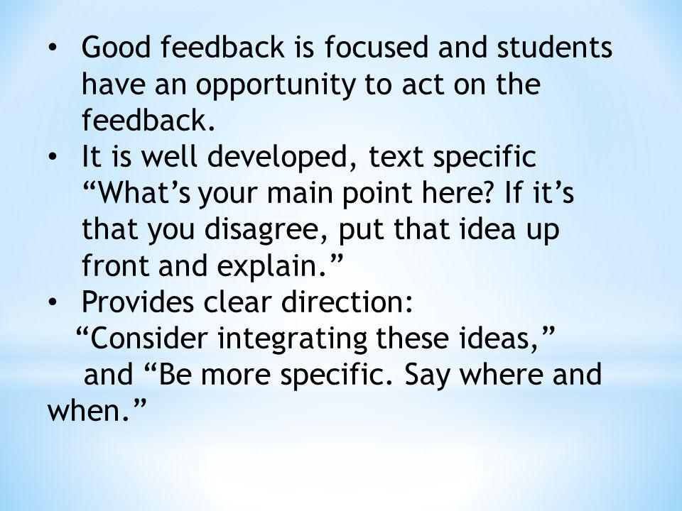 Good feedback is focused and students have an opportunity to act on the feedback. It is well developed, text specific Whats your main point here? If i