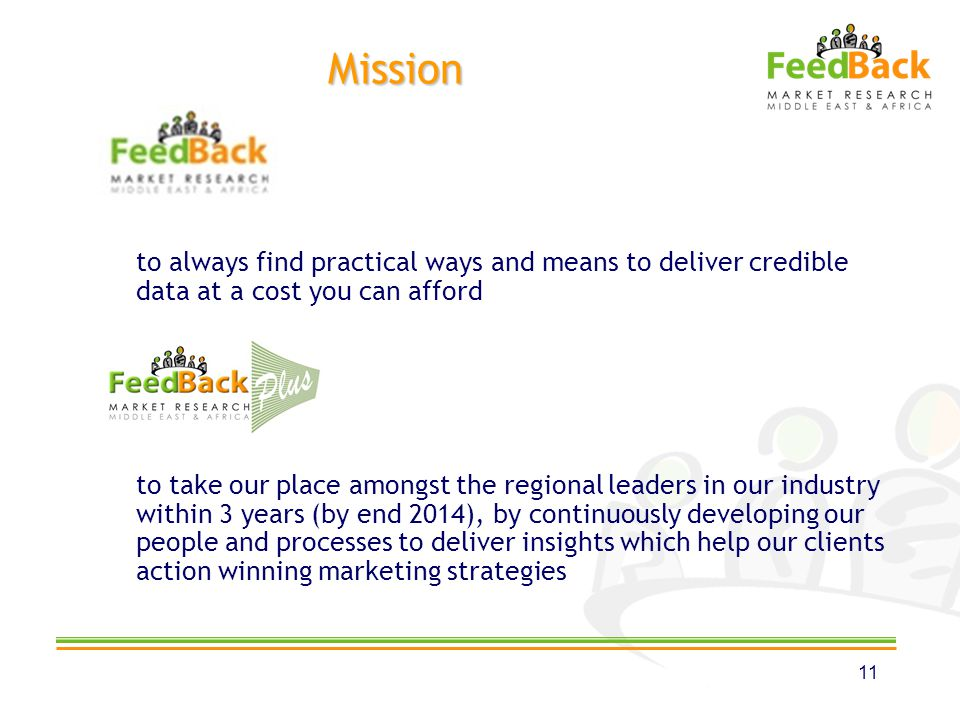 Mission to always find practical ways and means to deliver credible data at a cost you can afford to take our place amongst the regional leaders in our industry within 3 years (by end 2014), by continuously developing our people and processes to deliver insights which help our clients action winning marketing strategies 11