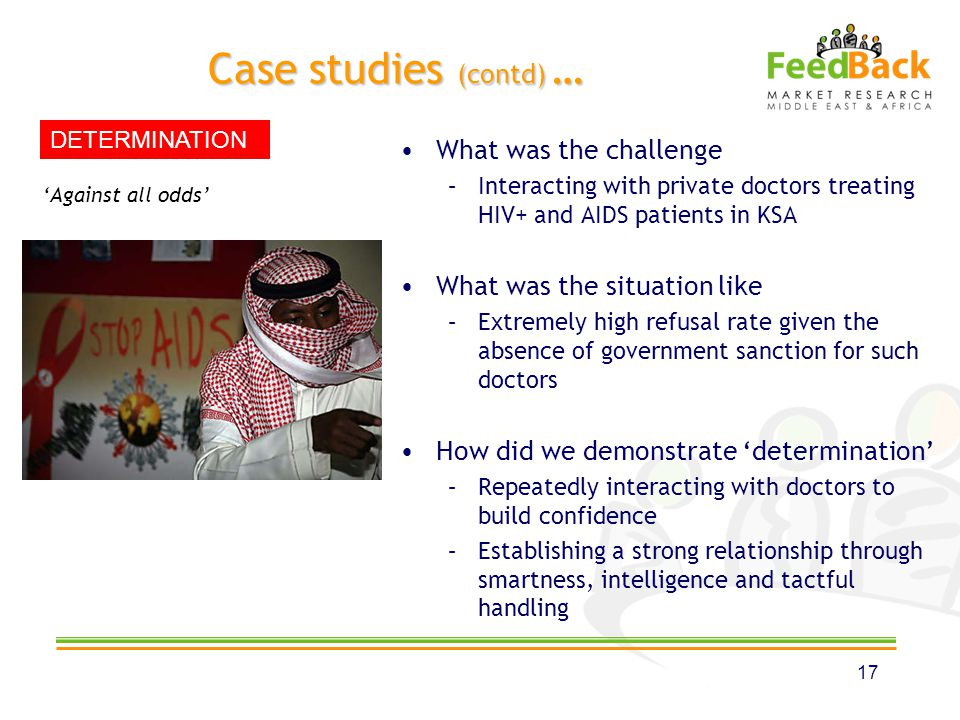 Case studies (contd) … What was the challenge –Interacting with private doctors treating HIV+ and AIDS patients in KSA What was the situation like –Extremely high refusal rate given the absence of government sanction for such doctors How did we demonstrate determination –Repeatedly interacting with doctors to build confidence –Establishing a strong relationship through smartness, intelligence and tactful handling 17 Against all odds DETERMINATION