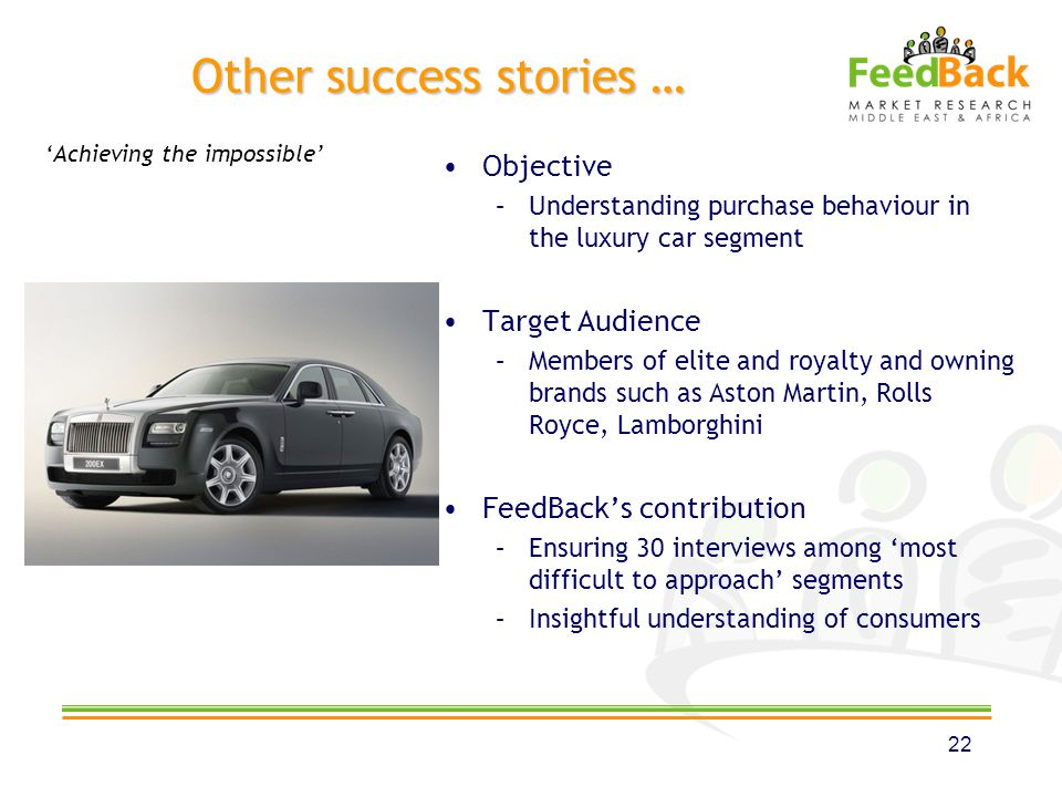 Other success stories … Objective –Understanding purchase behaviour in the luxury car segment Target Audience –Members of elite and royalty and owning brands such as Aston Martin, Rolls Royce, Lamborghini FeedBacks contribution –Ensuring 30 interviews among most difficult to approach segments –Insightful understanding of consumers 22 Achieving the impossible