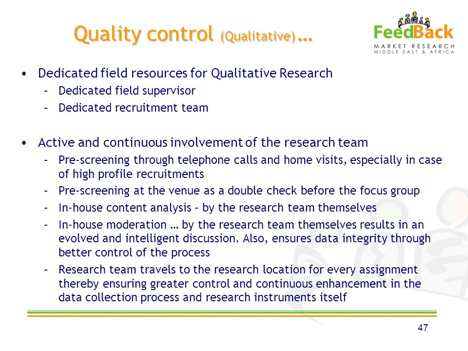 Quality control (Qualitative) … Dedicated field resources for Qualitative Research –Dedicated field supervisor –Dedicated recruitment team Active and continuous involvement of the research team –Pre-screening through telephone calls and home visits, especially in case of high profile recruitments –Pre-screening at the venue as a double check before the focus group –In-house content analysis – by the research team themselves –In-house moderation … by the research team themselves results in an evolved and intelligent discussion.