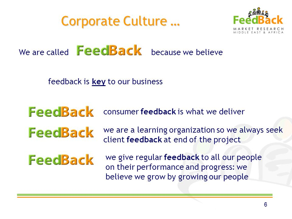 Corporate Culture … 6 We are called because we believe feedback is key to our business consumer feedback is what we deliver we are a learning organiza