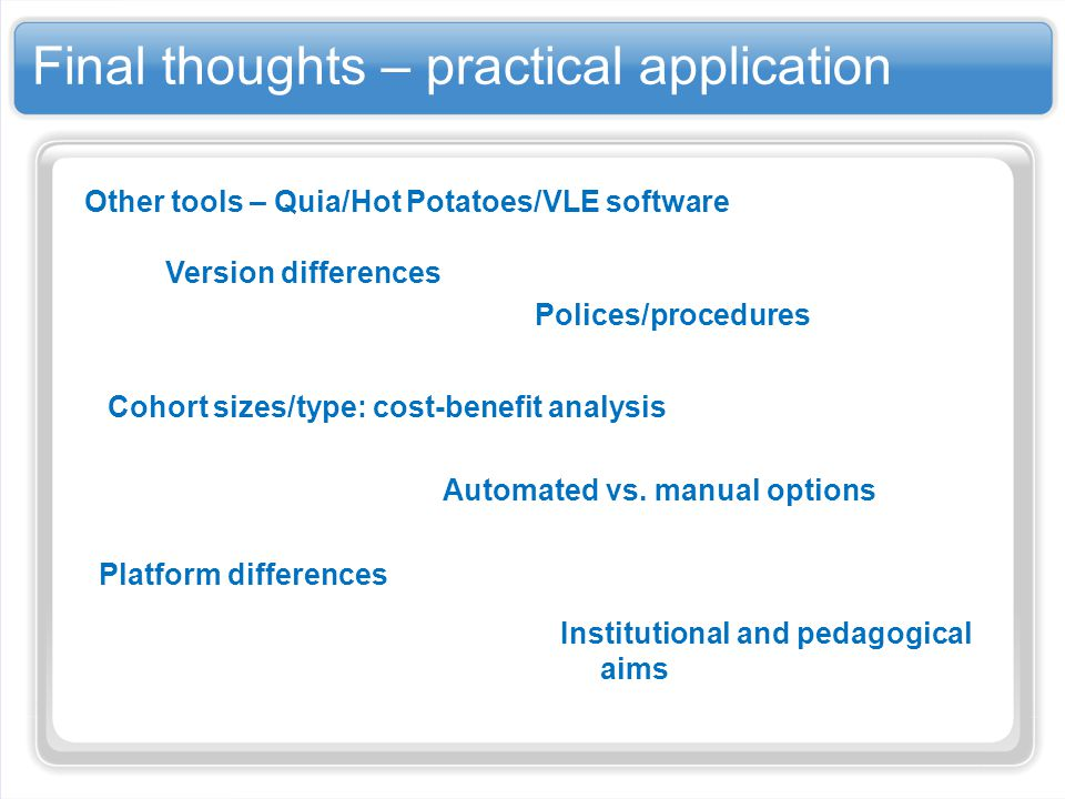 Final thoughts – practical application Other tools – Quia/Hot Potatoes/VLE software Institutional and pedagogical aims Platform differences Automated