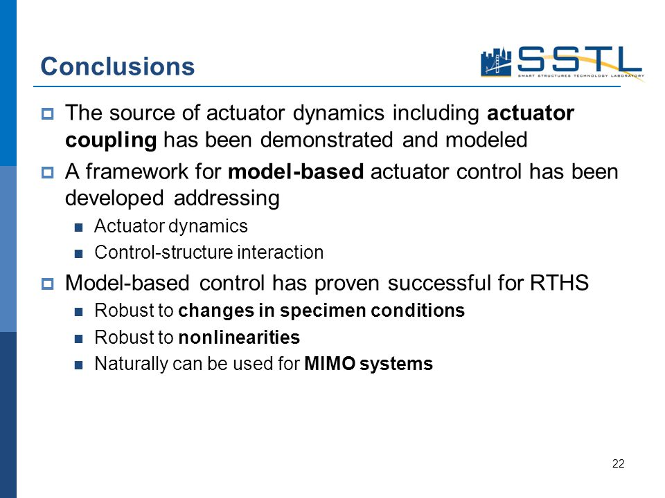 Conclusions The source of actuator dynamics including actuator coupling has been demonstrated and modeled A framework for model-based actuator control has been developed addressing Actuator dynamics Control-structure interaction Model-based control has proven successful for RTHS Robust to changes in specimen conditions Robust to nonlinearities Naturally can be used for MIMO systems 22