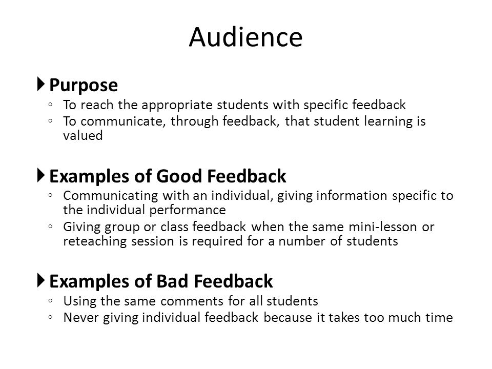 Purpose To reach the appropriate students with specific feedback To communicate, through feedback, that student learning is valued Examples of Good Fe