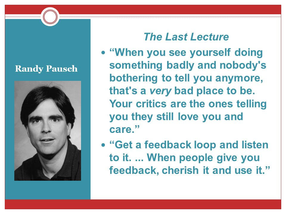 Randy Pausch The Last Lecture When you see yourself doing something badly and nobody's bothering to tell you anymore, that's a very bad place to be. Y