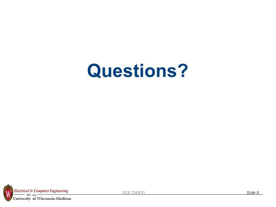 ECE 734 S13 EST. 1891 University of Wisconsin-Madison Questions? Slide 9