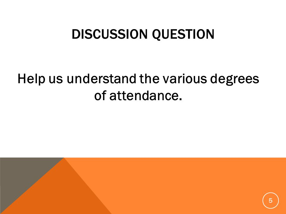 DISCUSSION QUESTION Help us understand the various degrees of attendance. 5
