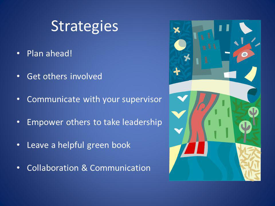 Strategies Plan ahead! Get others involved Communicate with your supervisor Empower others to take leadership Leave a helpful green book Collaboration