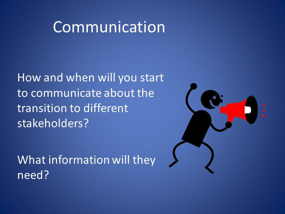 Communication How and when will you start to communicate about the transition to different stakeholders? What information will they need?